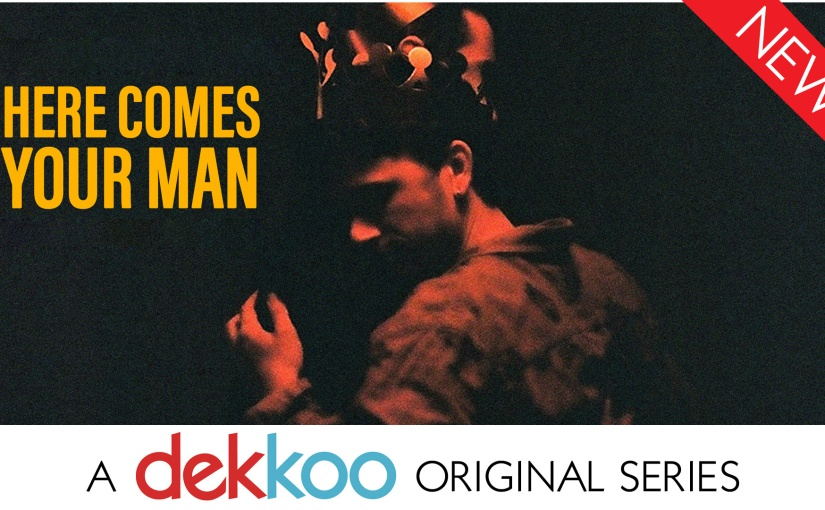 The Dekkoo Original Series HERE COMES YOUR MAN is NowAvailable!